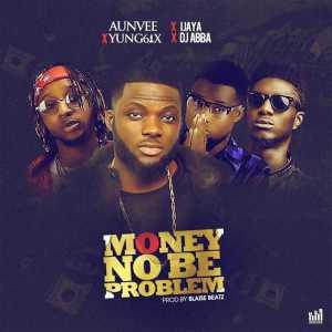 Aunvee - Money No Be Problem ft. Yung6ix, Ijaya & DJ Abba